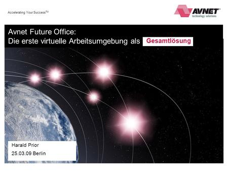Accelerating Your Success TM Avnet Future Office: Die erste virtuelle Arbeitsumgebung als Harald Prior 25.03.09 Berlin Gesamtlösung.