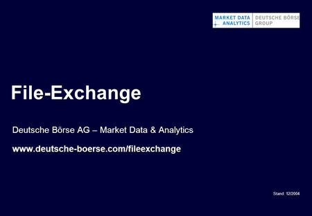 File-Exchange Stand: 12/2004 Deutsche Börse AG – Market Data & Analytics www.deutsche-boerse.com/fileexchange.