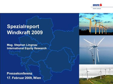 E R S T E G R O U P Spezialreport Windkraft 2009 Mag. Stephan Lingnau International Equity Research Pressekonferenz 17. Februar 2009, Wien.