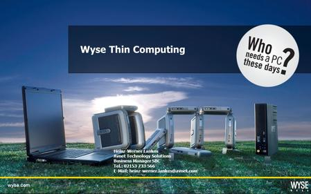 Wyse.com Wyse Thin Computing Heinz-Werner Lankes Avnet Technology Solutions Business Manager SBC Tel.: 02153 733 566