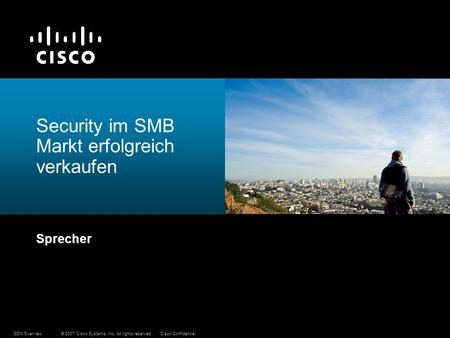 © 2007 Cisco Systems, Inc. All rights reserved.Cisco ConfidentialSDN Overview Security im SMB Markt erfolgreich verkaufen Sprecher.