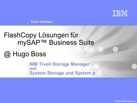 Tivoli Software © 2006 IBM Corporation Template created by: Jarrett Potts FlashCopy Lösungen für mySAP Business Hugo Boss IBM Tivoli Storage Manager.