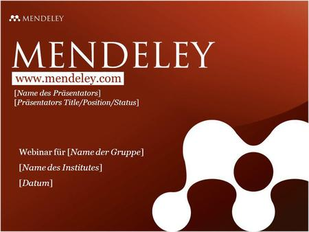 Www.mendeley.com [Name des Präsentators] [Präsentators Title/Position/Status] Webinar für [Name der Gruppe] [Name des Institutes] [Datum]