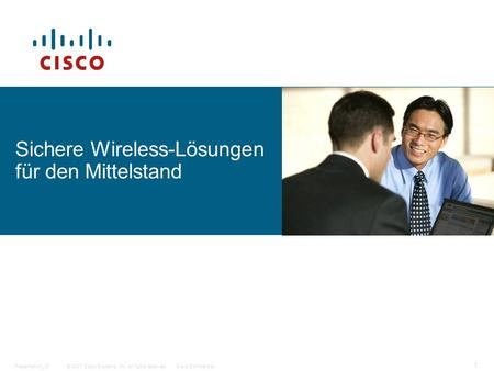 © 2007 Cisco Systems, Inc. All rights reserved.Cisco ConfidentialPresentation_ID 1 Sichere Wireless-Lösungen für den Mittelstand.