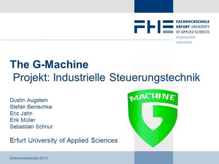 The G-Machine Projekt: Industrielle Steuerungstechnik Dustin Augstein Stefan Benischke Eric Jahn Erik Müller Sebastian Schnur Erfurt University of Applied.
