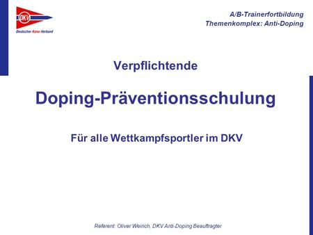 A/B-Trainerfortbildung Themenkomplex: Anti-Doping Referent: Oliver Weirich, DKV Anti-Doping Beauftragter Verpflichtende Doping-Präventionsschulung Für.