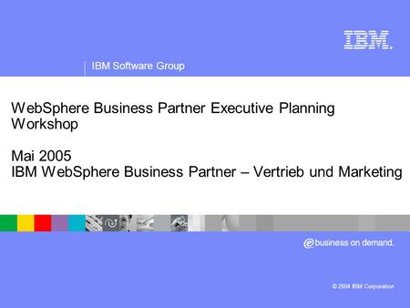 IBM Software Group | WebSphere-Software ® WebSphere Business Partner Executive Planning Workshop Mai 2005 IBM WebSphere Business Partner – Vertrieb und.