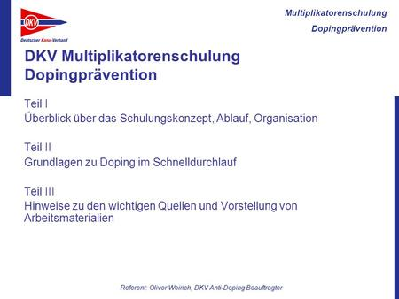Multiplikatorenschulung Dopingprävention Referent: Oliver Weirich, DKV Anti-Doping Beauftragter DKV Multiplikatorenschulung Dopingprävention Teil I Überblick.