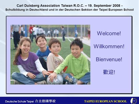 Taipei European School Apr. 21st, 2005 Deutsche Schule Taipei Welcome! Willkommen! Bienvenue! ! Carl Duisberg Association Taiwan R.O.C. – 19. September.