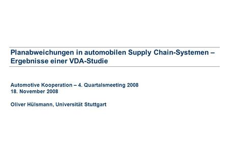 Planabweichungen in automobilen Supply Chain-Systemen – Ergebnisse einer VDA-Studie Automotive Kooperation – 4. Quartalsmeeting 2008 18. November 2008.