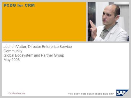 For Internal use only PCDG for CRM Jochen Vatter, Director Enterprise Service Community Global Ecosystem and Partner Group May 2008.