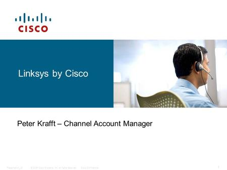 © 2006 Cisco Systems, Inc. All rights reserved.Cisco ConfidentialPresentation_ID 1 Linksys by Cisco Peter Krafft – Channel Account Manager.