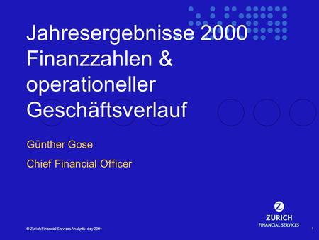 © Zurich Financial Services Analysts´ day 20011 Jahresergebnisse 2000 Finanzzahlen & operationeller Geschäftsverlauf Günther Gose Chief Financial Officer.