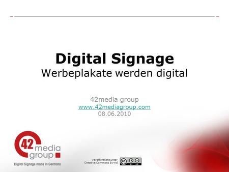 Digital Signage Werbeplakate werden digital 42media group www.42mediagroup.com 08.06.2010 www.42mediagroup.com Veröffentlicht unter Creative Commons by-nd.