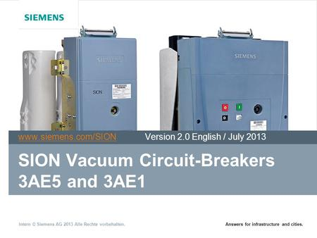 Intern © Siemens AG 2013 Alle Rechte vorbehalten.Answers for infrastructure and cities. SION Vacuum Circuit-Breakers 3AE5 and 3AE1 www.siemens.com/SIONwww.siemens.com/SION.