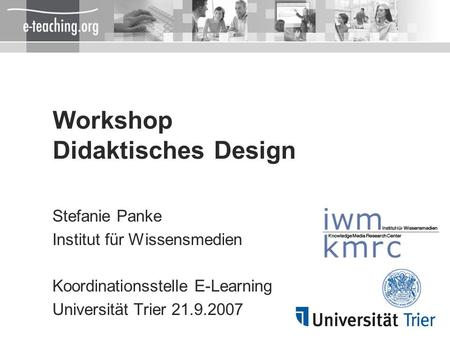 Workshop Didaktisches Design Stefanie Panke Institut für Wissensmedien Koordinationsstelle E-Learning Universität Trier 21.9.2007.