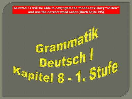 Lernziel : I will be able to conjugate the modal auxiliary sollen and use the correct word order (Buch Seite 195)