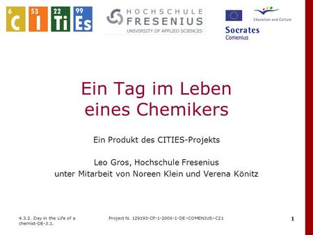 4.3.2. Day in the Life of a chemist-DE-3.1. Project N. 129193-CP-1-2006-1-DE–COMENIUS–C21 1 Ein Tag im Leben eines Chemikers Ein Produkt des CITIES-Projekts.