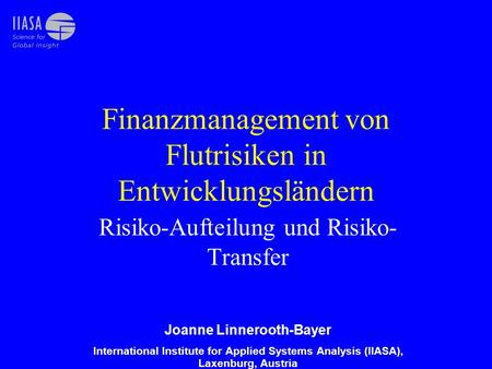 Finanzmanagement von Flutrisiken in Entwicklungsländern Risiko-Aufteilung und Risiko- Transfer Joanne Linnerooth-Bayer International Institute for Applied.
