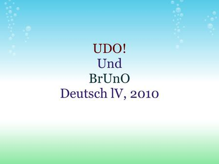 UDO! Und BrUnO Deutsch lV, 2010. Type vocab and definition here Use the image icon on the menu bar to insert an image here - don't forget to delete this.
