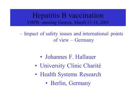 Hepatitis B vaccination VHPB –meeting Geneva, March 13-14, 2003 –Impact of safety issues and international points of view – Germany Johannes F. Hallauer.