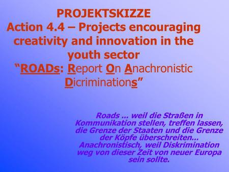 PROJEKTSKIZZE Action 4.4 – Projects encouraging creativity and innovation in the youth sectorROADs: Report On Anachronistic Dicriminations Roads... weil.