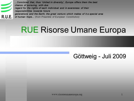 Www.risorseumaneuropa.org1 RUE Risorse Umane Europa Göttweig - Juli 2009...Convinced that, thus United in diversity, Europe offers them the best chance.