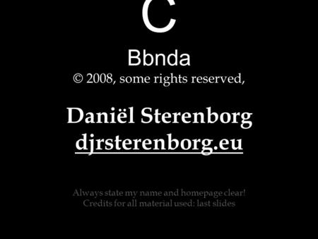 C Bbnda © 2008, some rights reserved, Daniël Sterenborg djrsterenborg.eu Always state my name and homepage clear! Credits for all material used: last slides.
