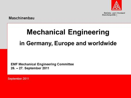 VorstandBetriebs- und Branchenpolitik Maschinenbau Mechanical Engineering in Germany, Europe and worldwide EMF Mechanical Engineering Committee 26. – 27.