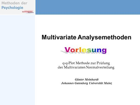 Methoden der Psychologie Multivariate Analysemethoden Günter Meinhardt Johannes Gutenberg Universität Mainz q-q-Plot Methode zur Prüfung der Multivariaten.