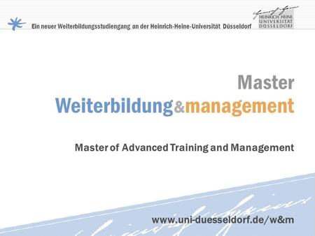Master Weiterbildung & management Master of Advanced Training and Management Ein neuer Weiterbildungsstudiengang an der Heinrich-Heine-Universität Düsseldorf.