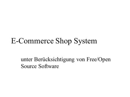 E-Commerce Shop System unter Berücksichtigung von Free/Open Source Software.
