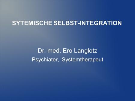 SYTEMISCHE SELBST-INTEGRATION Dr. med. Ero Langlotz Psychiater, Systemtherapeut.