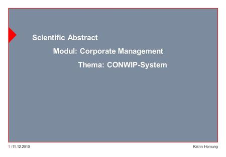 CONWIP CONWIP Constant work in process Katrin Hornung Scientific Abstract Modul: Corporate Management Thema: CONWIP-System 1 /11.12.2010.