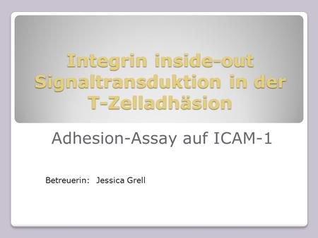 Integrin inside-out Signaltransduktion in der T-Zelladhäsion Adhesion-Assay auf ICAM-1 Betreuerin: Jessica Grell.
