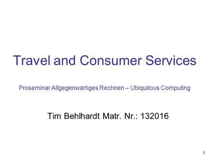 1 Travel and Consumer Services Proseminar Allgegenwärtiges Rechnen – Ubiquitous Computing Tim Behlhardt Matr. Nr.: 132016.
