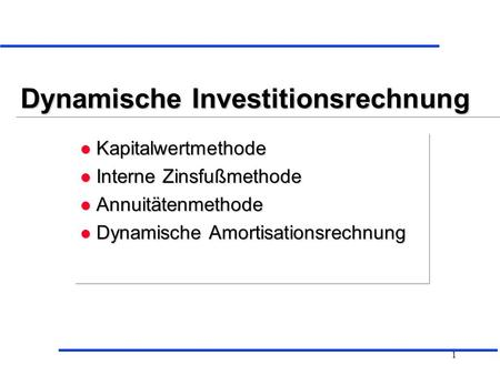 1 Dynamische Investitionsrechnung l Kapitalwertmethode l Interne Zinsfußmethode l Annuitätenmethode l Dynamische Amortisationsrechnung l Kapitalwertmethode.