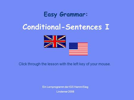 Easy Grammar: Conditional-Sentences I Ein Lernprogramm der IGS Hamm/Sieg Lindemer 2008 Click through the lesson with the left key of your mouse.