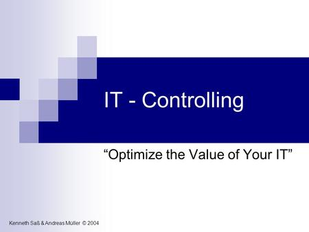 IT - Controlling Optimize the Value of Your IT Kenneth Saß & Andreas Müller © 2004.