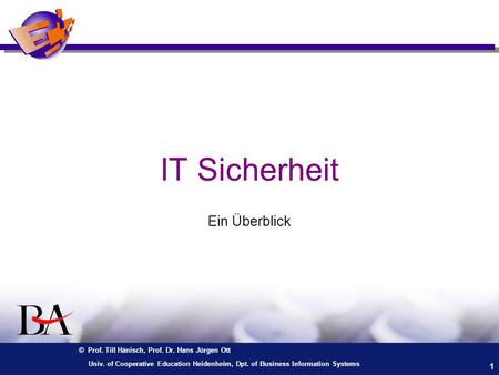 © Prof. Till Hänisch, Prof. Dr. Hans Jürgen Ott 1 Univ. of Cooperative Education Heidenheim, Dpt. of Business Information Systems IT Sicherheit Ein Überblick.