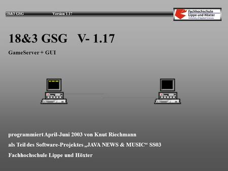 18&3 GSG Version 1.17 18&3 GSG V- 1.17 GameServer + GUI programmiert April-Juni 2003 von Knut Riechmann als Teil des Software-Projektes JAVA NEWS & MUSIC.