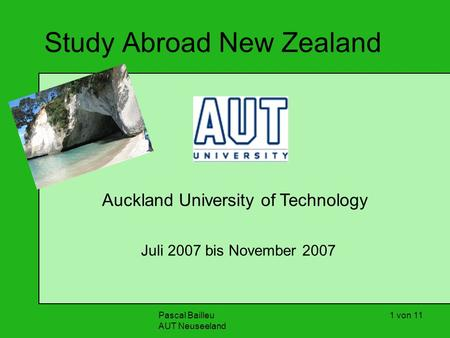 Pascal Bailleu AUT Neuseeland 1 von 11 Study Abroad New Zealand Auckland University of Technology Juli 2007 bis November 2007.