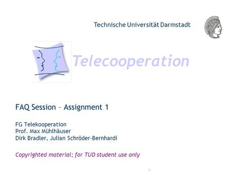Telecooperation Technische Universität Darmstadt Copyrighted material; for TUD student use only : FAQ Session – Assignment 1 FG Telekooperation Prof. Max.