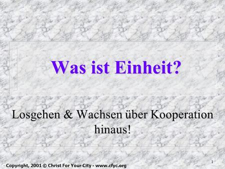 1 Was ist Einheit? Losgehen & Wachsen über Kooperation hinaus! Copyright, 1999 © Christ For Your City Copyright, 2001 © Christ For Your City - www.cfyc.org.