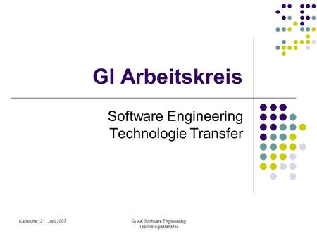 Karlsruhe, 21. Juni 2007GI AK Software Engineering Technologietransfer GI Arbeitskreis Software Engineering Technologie Transfer.