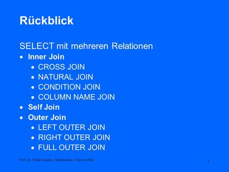 1 Rückblick SELECT mit mehreren Relationen Inner Join CROSS JOIN NATURAL JOIN CONDITION JOIN COLUMN NAME JOIN Self Join Outer Join LEFT OUTER JOIN RIGHT.