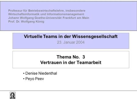 Thema No. 3 Vertrauen in der Teamarbeit Denise Niedenthal Peyo Peev Virtuelle Teams in der Wissensgesellschaft 23. Januar 2004 Professur für Betriebswirtschaftslehre,