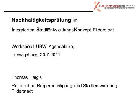 Nachhaltigkeitsprüfung im I ntegrierten S tadtEntwicklungs K onzept Filderstadt Workshop LUBW, Agendabüro, Ludwigsburg, 20.7.2011 Thomas Haigis Referent.