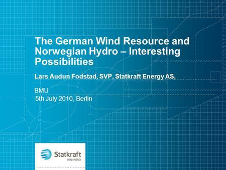 The German Wind Resource and Norwegian Hydro – Interesting Possibilities Lars Audun Fodstad, SVP, Statkraft Energy AS, BMU 5th July 2010, Berlin.