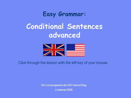 Easy Grammar: Conditional Sentences advanced Ein Lernprogramm der IGS Hamm/Sieg Lindemer 2008 Click through the lesson with the left key of your mouse.